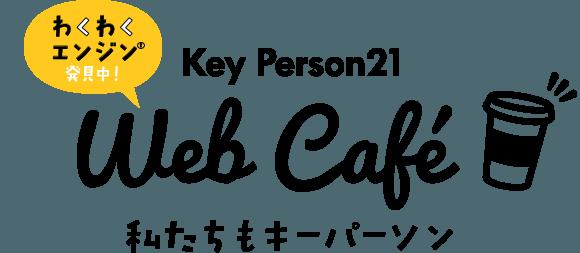 わくわくエンジン®発見中!Key Person21 Web Cafe 私たちもキーパーソン
